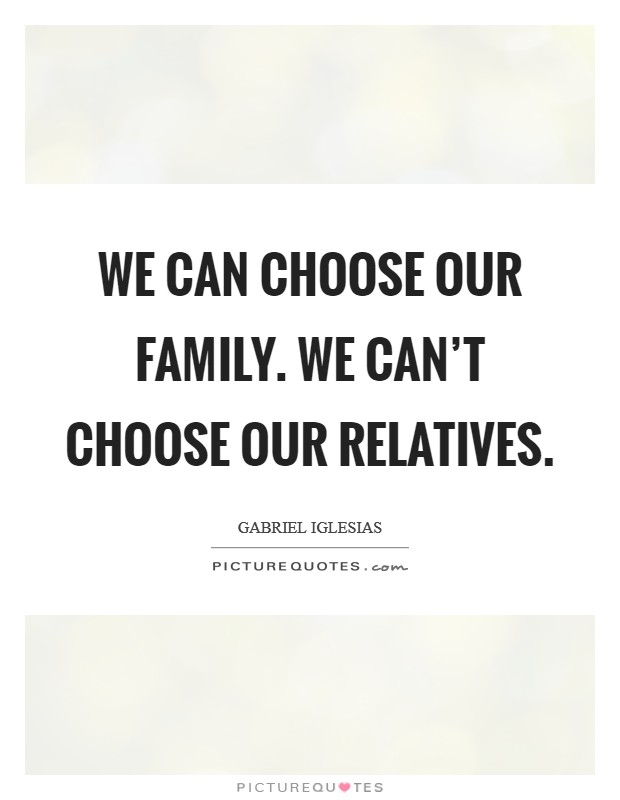 We can choose our family. We can't choose our relatives Picture Quote #1