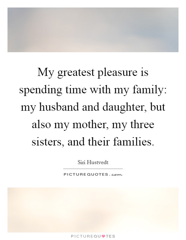 My greatest pleasure is spending time with my family: my husband and  daughter, but also my mother, my three sisters, and their families.