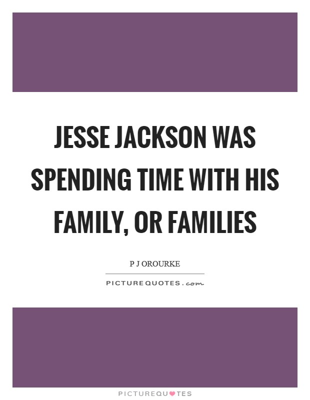 Jesse Jackson was spending time with his family, or families Picture Quote #1