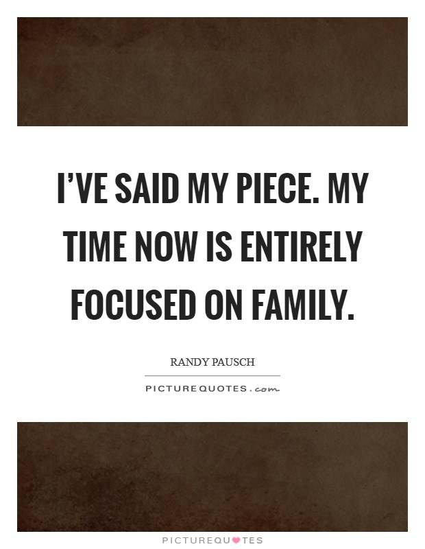 I've said my piece. My time now is entirely focused on family Picture Quote #1