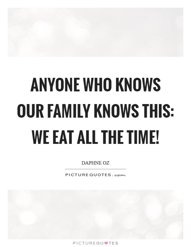 Anyone who knows our family knows this: we eat ALL the time! Picture Quote #1