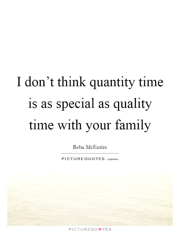 i don t think quantity time is as special as quality time