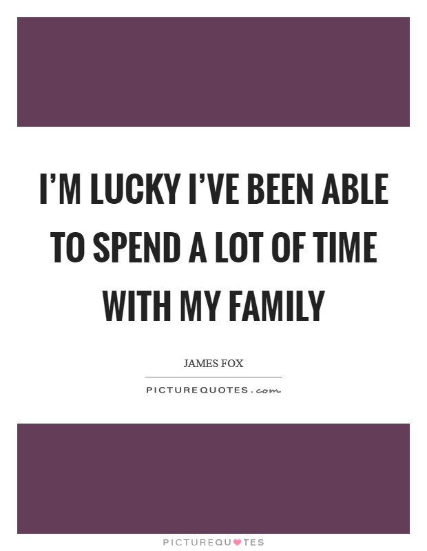 I'm lucky I've been able to spend a lot of time with my family Picture Quote #1