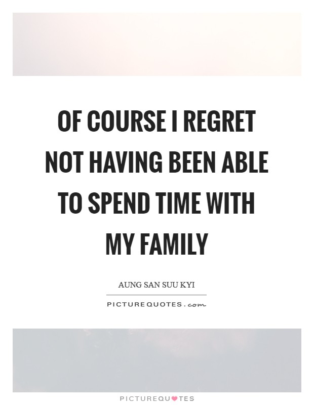 Of course I regret not having been able to spend time with my family Picture Quote #1