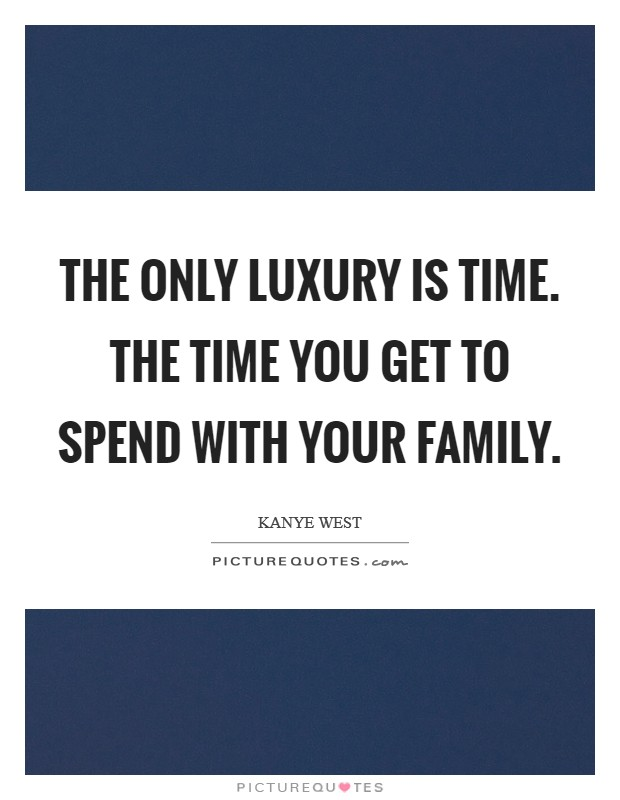 The only luxury is time. The time you get to spend with your family Picture Quote #1