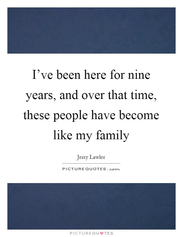I've been here for nine years, and over that time, these people have become like my family Picture Quote #1