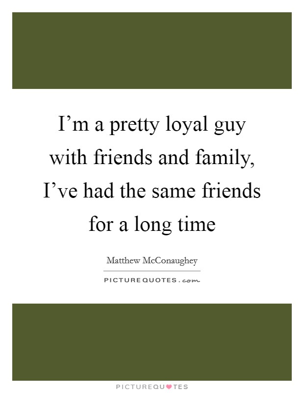 I'm a pretty loyal guy with friends and family, I've had the same friends for a long time Picture Quote #1