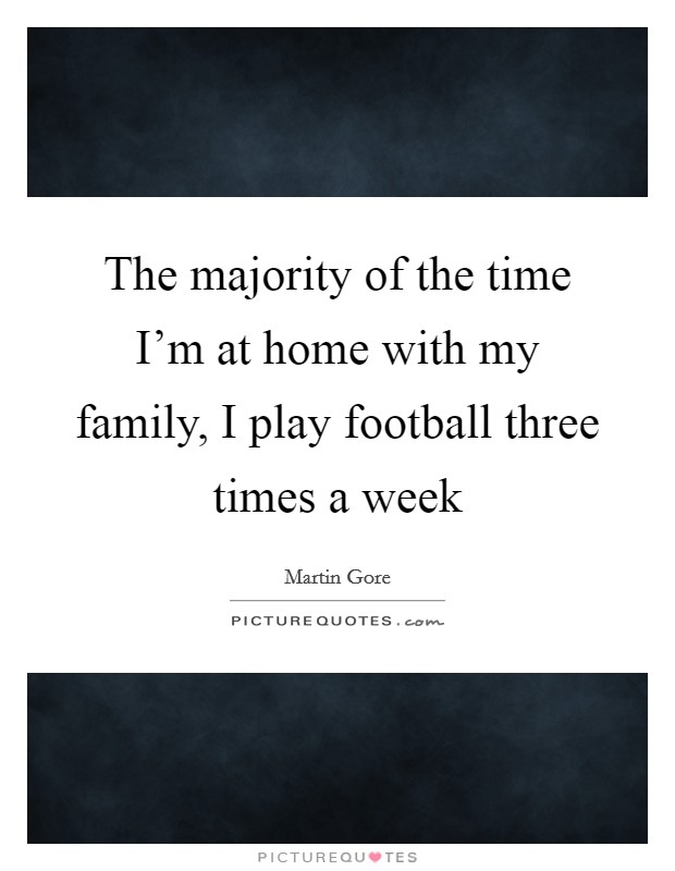 The majority of the time I'm at home with my family, I play football three times a week Picture Quote #1