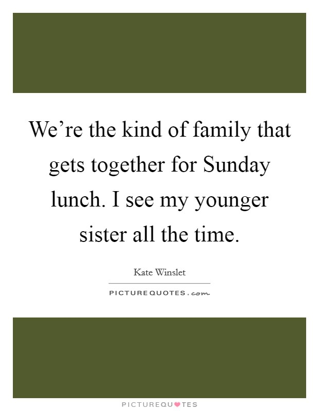 We're the kind of family that gets together for Sunday lunch. I see my younger sister all the time Picture Quote #1