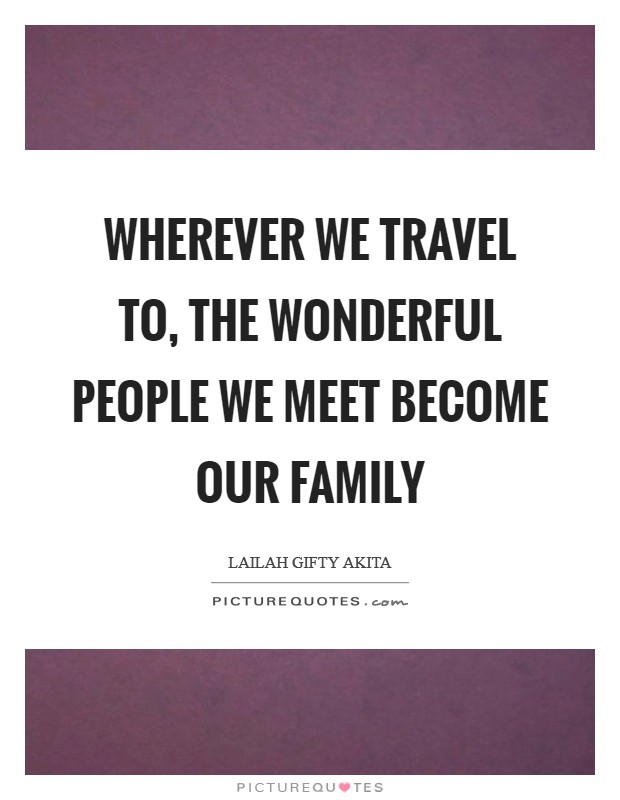 Wherever we travel to, the wonderful people we meet become our family Picture Quote #1