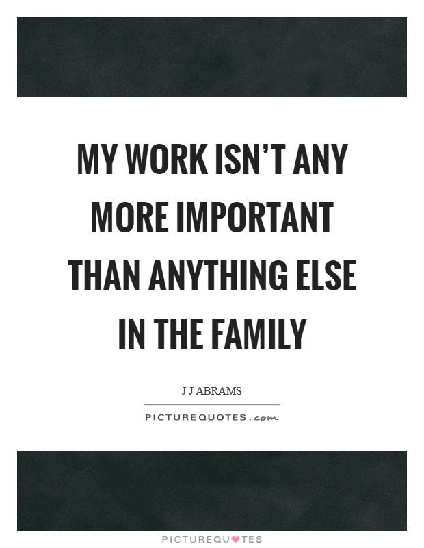 My work isn't any more important than anything else in the family Picture Quote #1