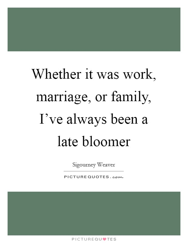 Whether it was work, marriage, or family, I've always been a late bloomer Picture Quote #1