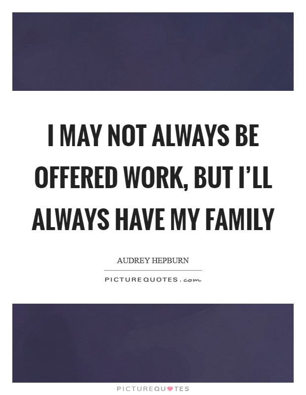 I may not always be offered work, but I'll always have my family Picture Quote #1