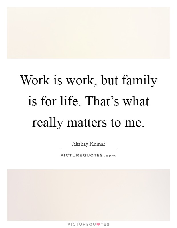 Work Is Work, But Family Is For Life. Thatu0027s What Really Matters To Me.