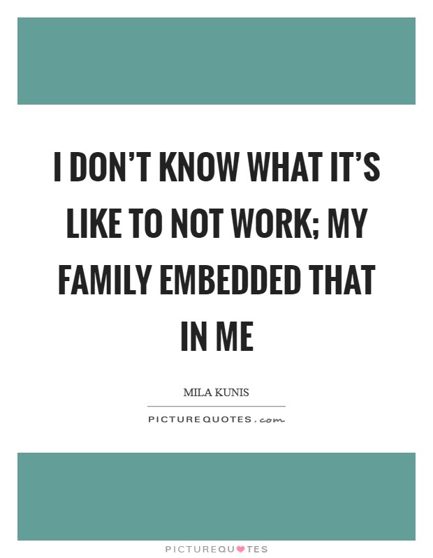 I don't know what it's like to not work; my family embedded that in me Picture Quote #1