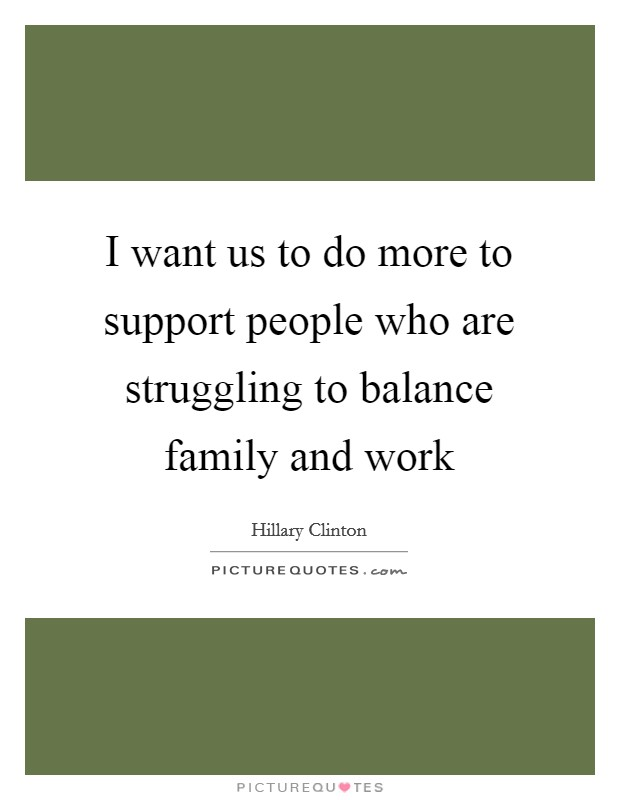 I want us to do more to support people who are struggling to balance family and work Picture Quote #1