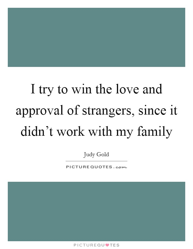 I try to win the love and approval of strangers, since it didn't work with my family Picture Quote #1