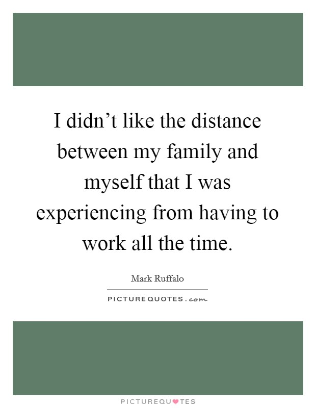 I didn't like the distance between my family and myself that I was experiencing from having to work all the time Picture Quote #1