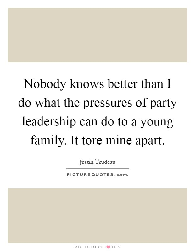 Nobody knows better than I do what the pressures of party leadership can do to a young family. It tore mine apart Picture Quote #1