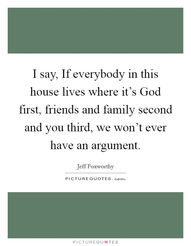 I say, If everybody in this house lives where it's God first, friends and family second and you third, we won't ever have an argument Picture Quote #1