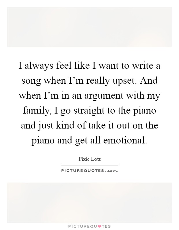 I always feel like I want to write a song when I'm really upset. And when I'm in an argument with my family, I go straight to the piano and just kind of take it out on the piano and get all emotional Picture Quote #1