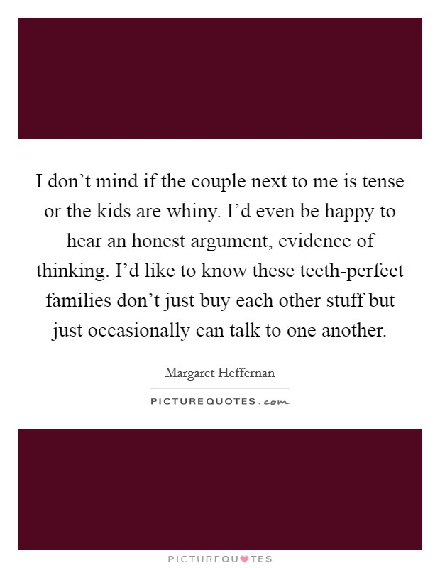 I don't mind if the couple next to me is tense or the kids are whiny. I'd even be happy to hear an honest argument, evidence of thinking. I'd like to know these teeth-perfect families don't just buy each other stuff but just occasionally can talk to one another Picture Quote #1