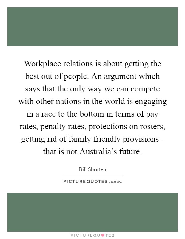 Workplace relations is about getting the best out of people. An argument which says that the only way we can compete with other nations in the world is engaging in a race to the bottom in terms of pay rates, penalty rates, protections on rosters, getting rid of family friendly provisions - that is not Australia's future Picture Quote #1