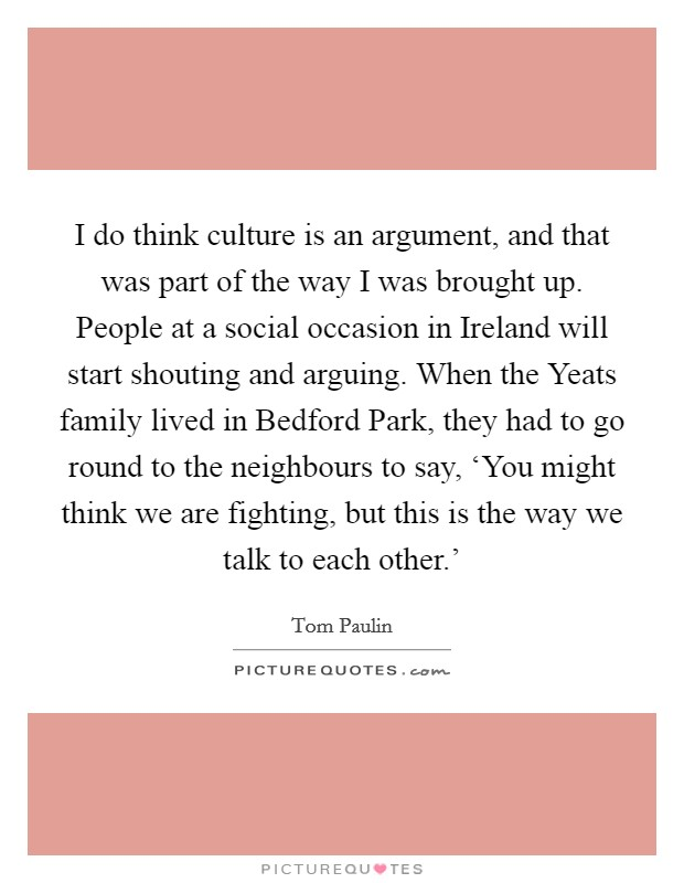 I do think culture is an argument, and that was part of the way I was brought up. People at a social occasion in Ireland will start shouting and arguing. When the Yeats family lived in Bedford Park, they had to go round to the neighbours to say, 'You might think we are fighting, but this is the way we talk to each other.' Picture Quote #1