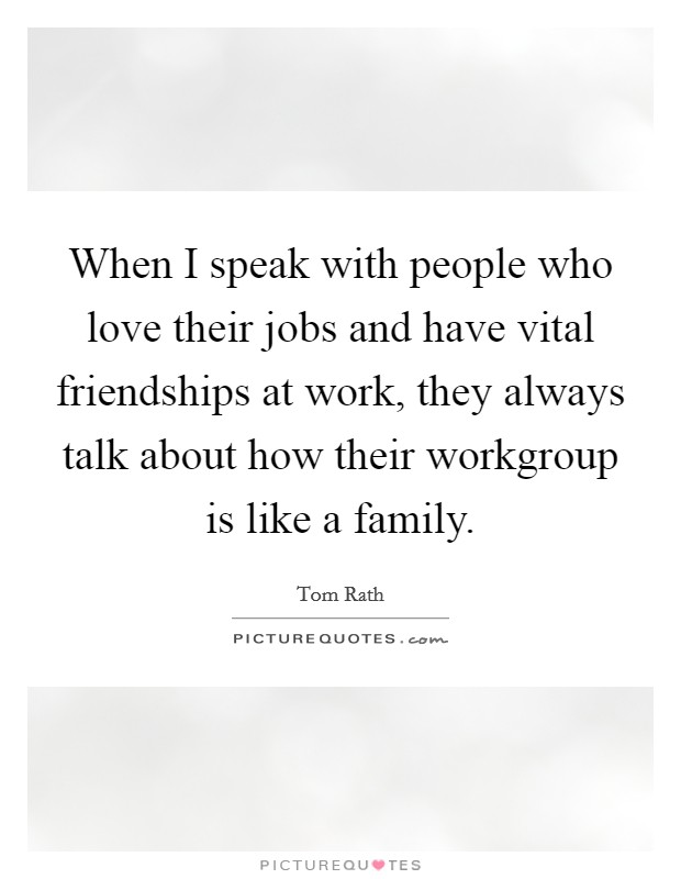 When I speak with people who love their jobs and have vital friendships at work, they always talk about how their workgroup is like a family Picture Quote #1