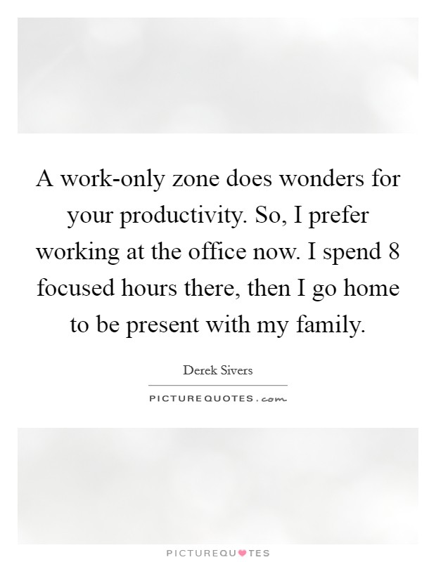 A work-only zone does wonders for your productivity. So, I prefer working at the office now. I spend 8 focused hours there, then I go home to be present with my family Picture Quote #1