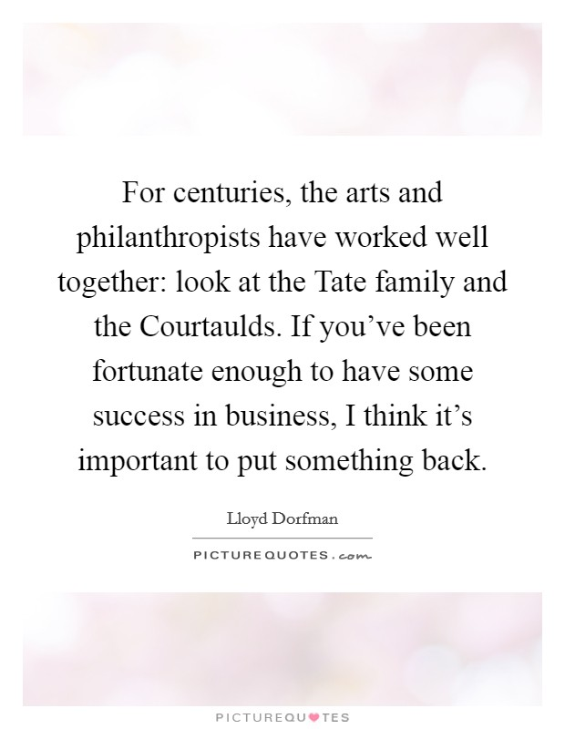 For centuries, the arts and philanthropists have worked well together: look at the Tate family and the Courtaulds. If you've been fortunate enough to have some success in business, I think it's important to put something back Picture Quote #1