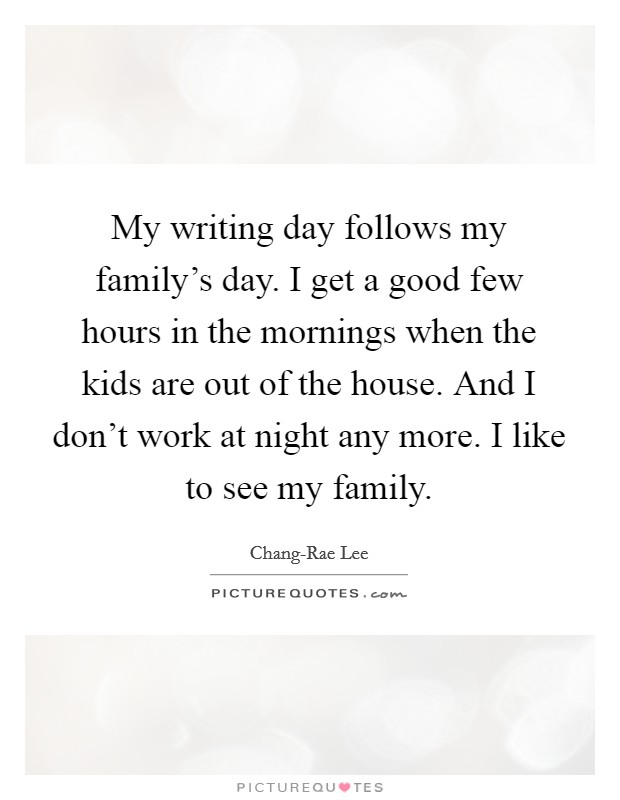 My writing day follows my family's day. I get a good few hours in the mornings when the kids are out of the house. And I don't work at night any more. I like to see my family Picture Quote #1