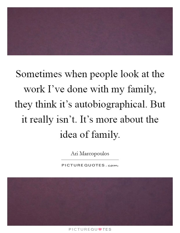 Sometimes when people look at the work I've done with my family, they think it's autobiographical. But it really isn't. It's more about the idea of family Picture Quote #1