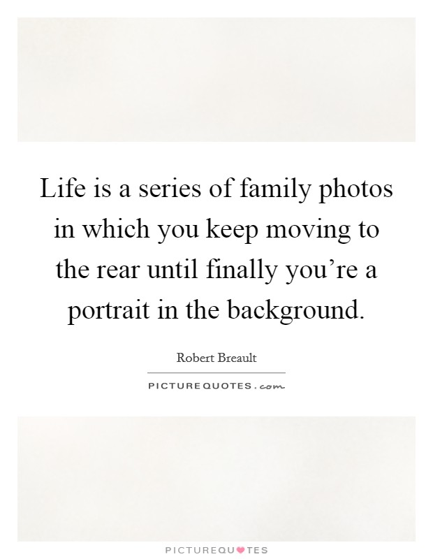 Life is a series of family photos in which you keep moving to the rear until finally you're a portrait in the background Picture Quote #1