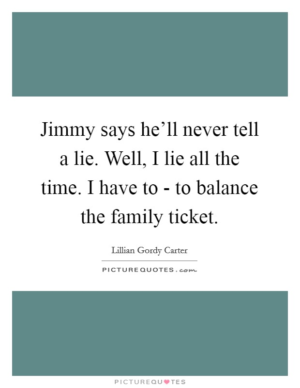Jimmy says he'll never tell a lie. Well, I lie all the time. I have to - to balance the family ticket. Picture Quote #1