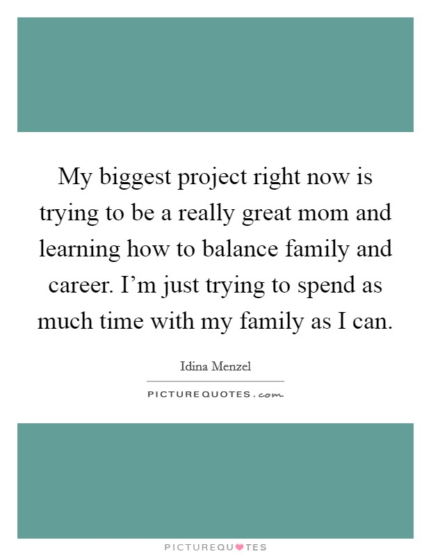 My biggest project right now is trying to be a really great mom and learning how to balance family and career. I'm just trying to spend as much time with my family as I can. Picture Quote #1