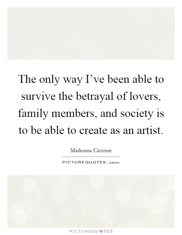 The only way I've been able to survive the betrayal of lovers, family members, and society is to be able to create as an artist Picture Quote #1