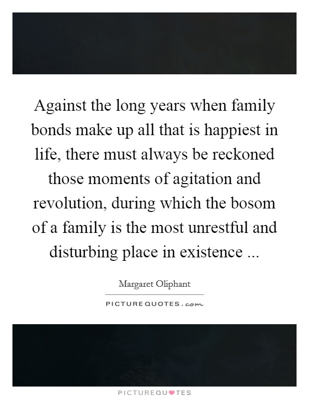 Against the long years when family bonds make up all that is happiest in life, there must always be reckoned those moments of agitation and revolution, during which the bosom of a family is the most unrestful and disturbing place in existence  Picture Quote #1