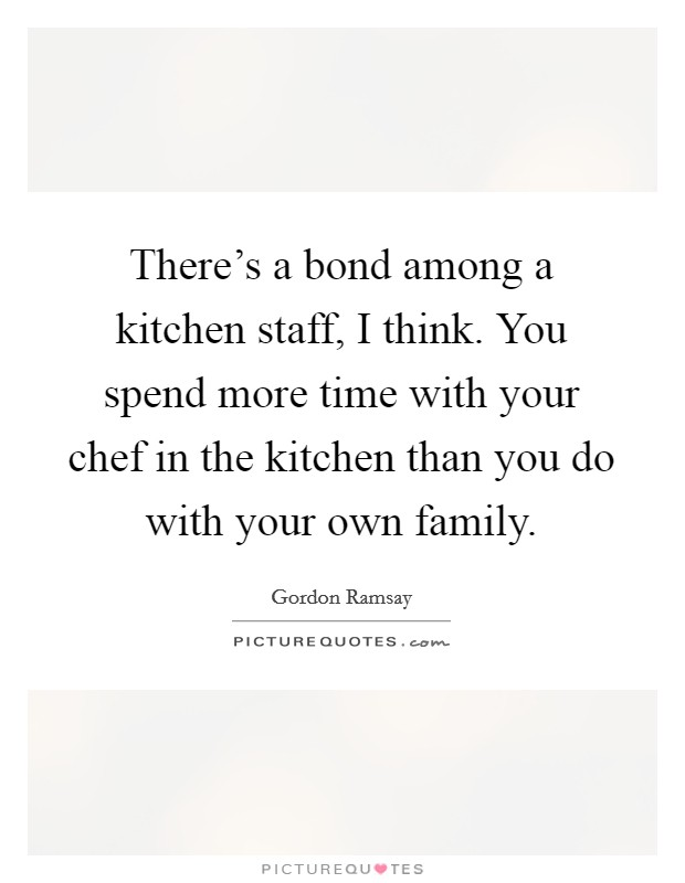There's a bond among a kitchen staff, I think. You spend more time with your chef in the kitchen than you do with your own family Picture Quote #1