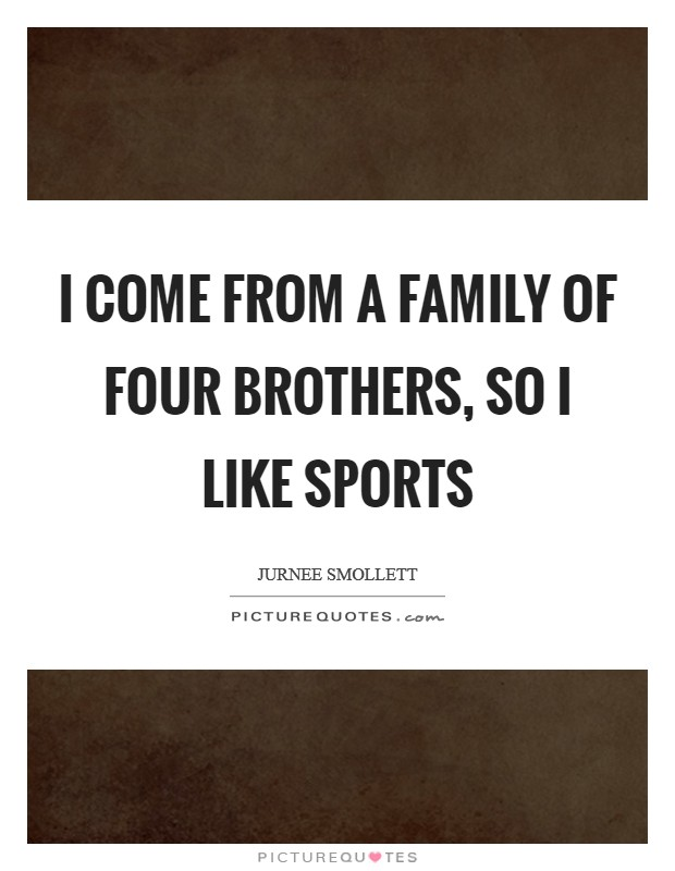 I come from a family of four brothers, so I like sports Picture Quote #1