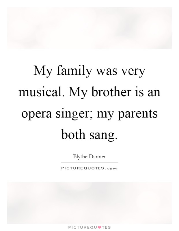 My family was very musical. My brother is an opera singer; my parents both sang Picture Quote #1
