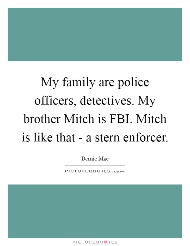My family are police officers, detectives. My brother Mitch is FBI. Mitch is like that - a stern enforcer Picture Quote #1