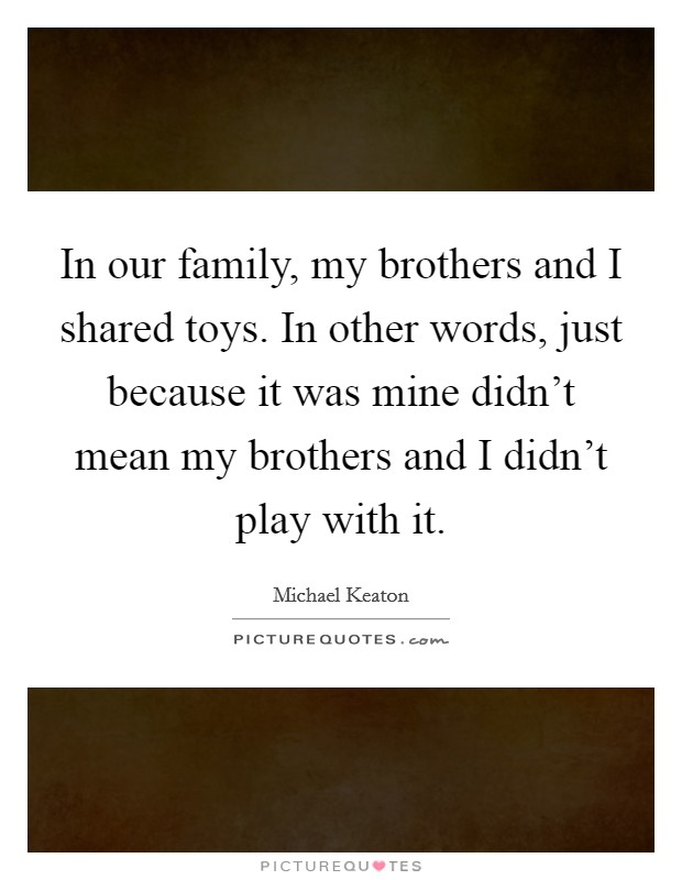 In our family, my brothers and I shared toys. In other words, just because it was mine didn't mean my brothers and I didn't play with it. Picture Quote #1