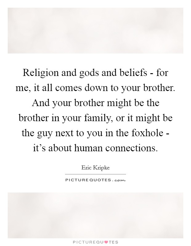 Religion and gods and beliefs - for me, it all comes down to your brother. And your brother might be the brother in your family, or it might be the guy next to you in the foxhole - it's about human connections Picture Quote #1