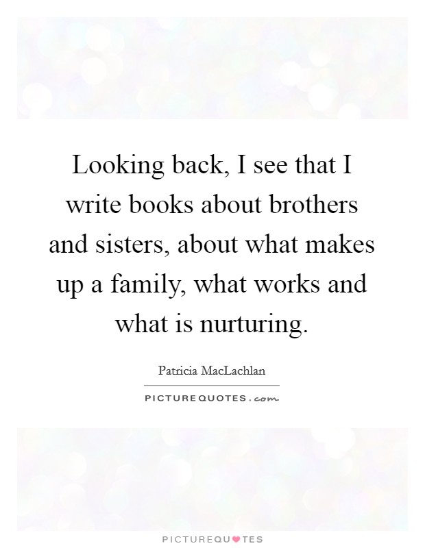 Looking back, I see that I write books about brothers and sisters, about what makes up a family, what works and what is nurturing Picture Quote #1