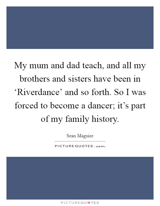 My mum and dad teach, and all my brothers and sisters have been in 'Riverdance' and so forth. So I was forced to become a dancer; it's part of my family history Picture Quote #1