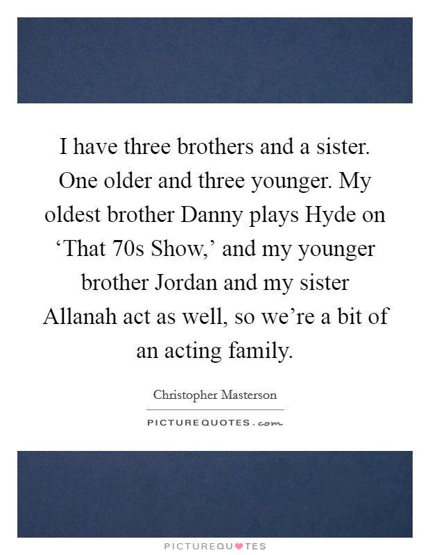 I have three brothers and a sister. One older and three younger. My oldest brother Danny plays Hyde on 'That  70s Show,' and my younger brother Jordan and my sister Allanah act as well, so we're a bit of an acting family Picture Quote #1