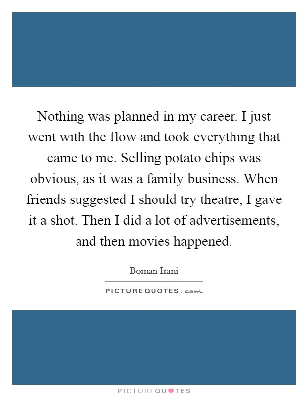 Nothing was planned in my career. I just went with the flow and took everything that came to me. Selling potato chips was obvious, as it was a family business. When friends suggested I should try theatre, I gave it a shot. Then I did a lot of advertisements, and then movies happened Picture Quote #1