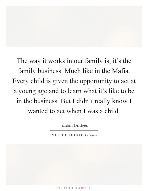 The way it works in our family is, it's the family business. Much like in the Mafia. Every child is given the opportunity to act at a young age and to learn what it's like to be in the business. But I didn't really know I wanted to act when I was a child Picture Quote #1