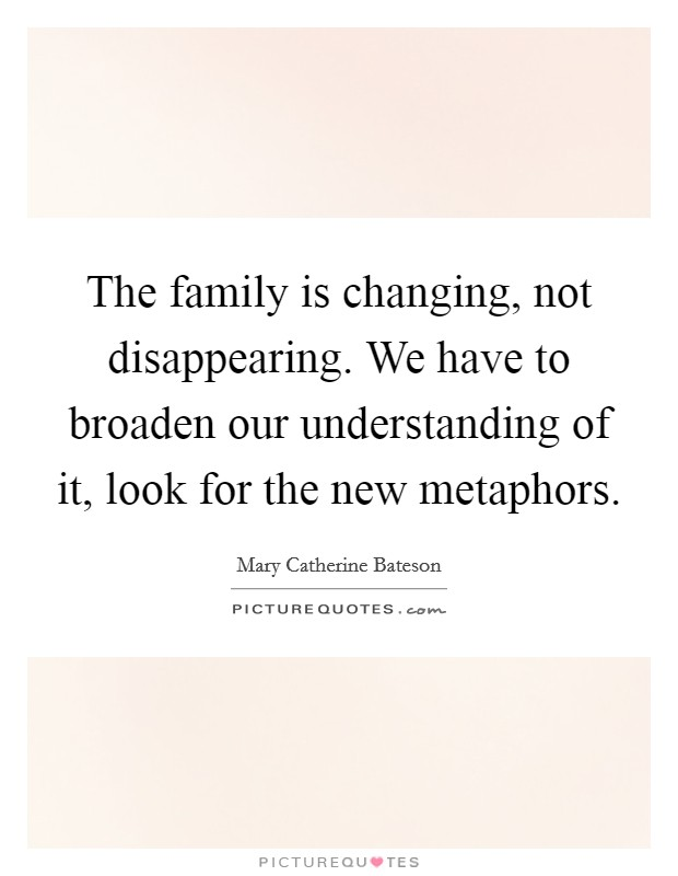 The family is changing, not disappearing. We have to broaden our understanding of it, look for the new metaphors. Picture Quote #1